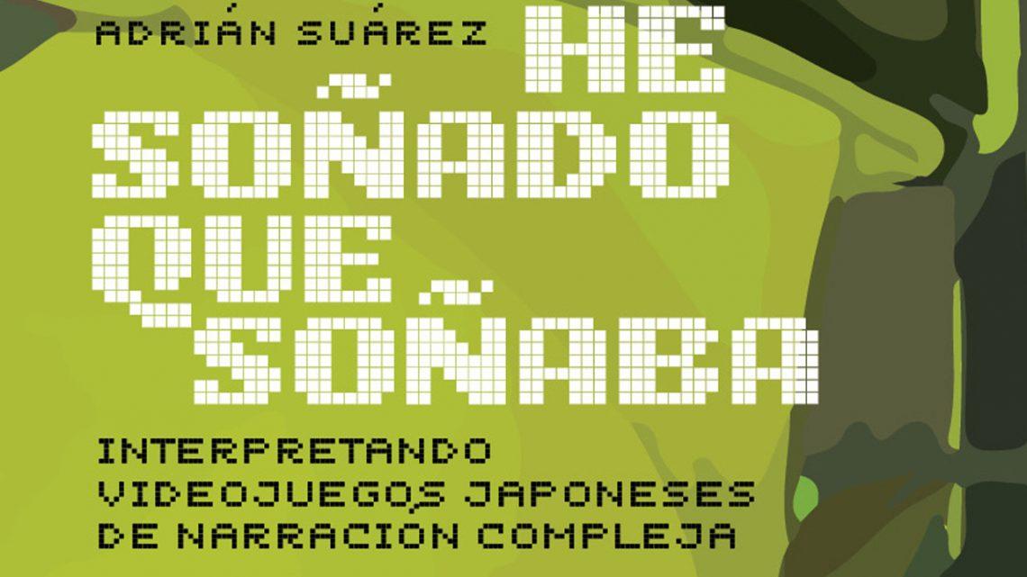 He soñado que soñaba: Interpretando videojuegos japoneses de narración compleja, de Adrián Suárez